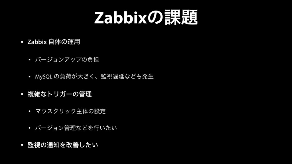Zabbixͷ՝ • Zabbix ࣗମͷӡ༻ • όʔδϣϯΞοϓͷෛ୲ • MySQL ...