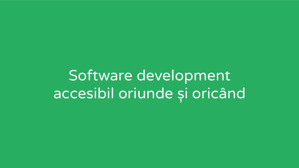 Software development accesibil oriunde și oricâ...