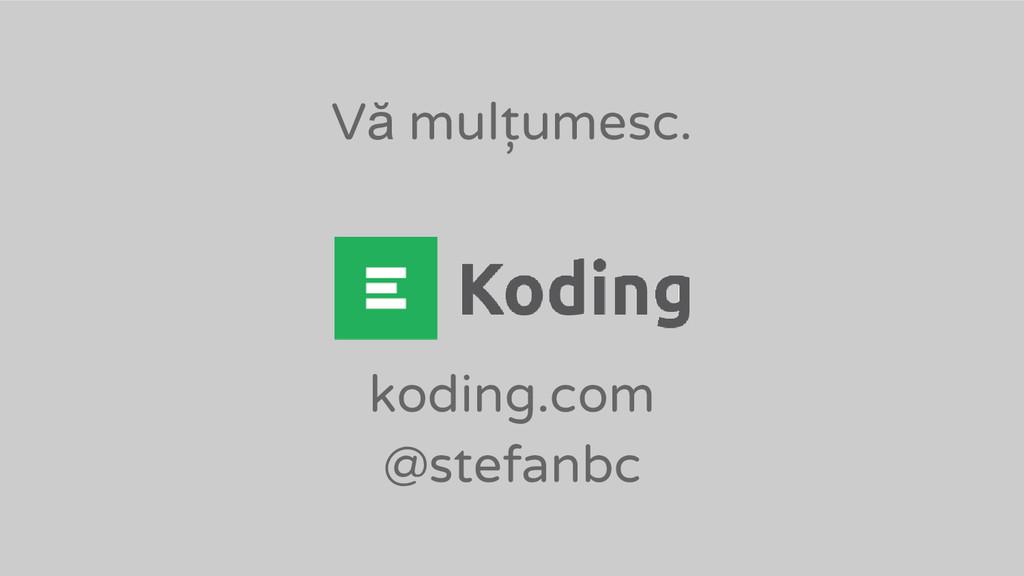 Vă mulțumesc. koding.com @stefanbc