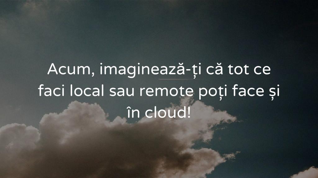 Acum, imaginează-ți că tot ce faci local sau re...