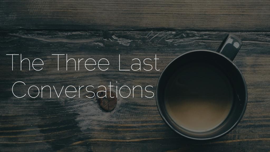 The Three Last Conversations