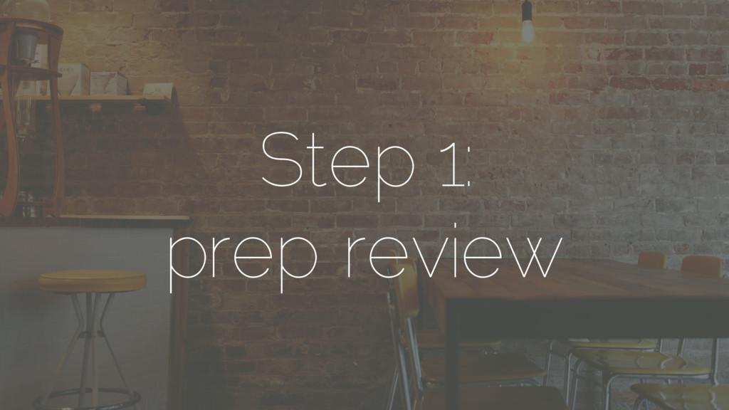 Step 1: prep review