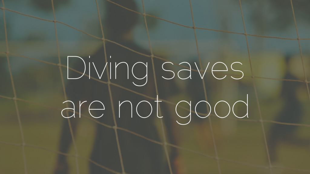 Diving saves are not good