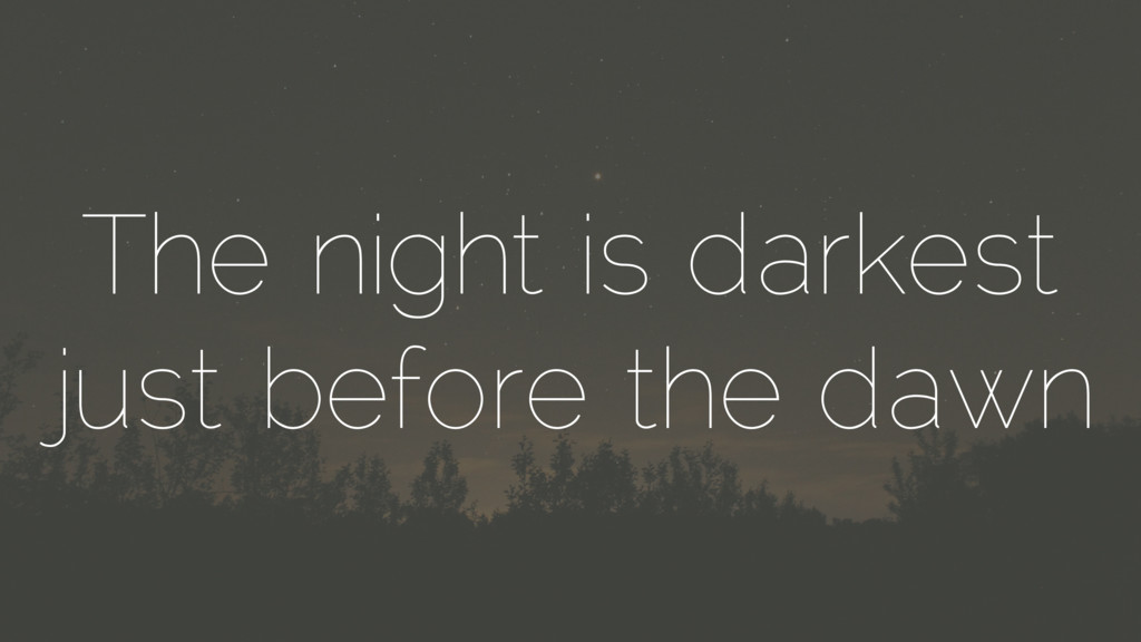 The night is darkest just before the dawn