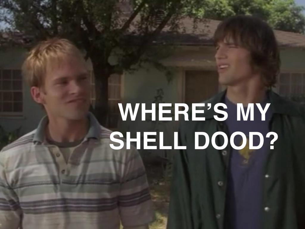 WHERE'S MY SHELL DOOD?