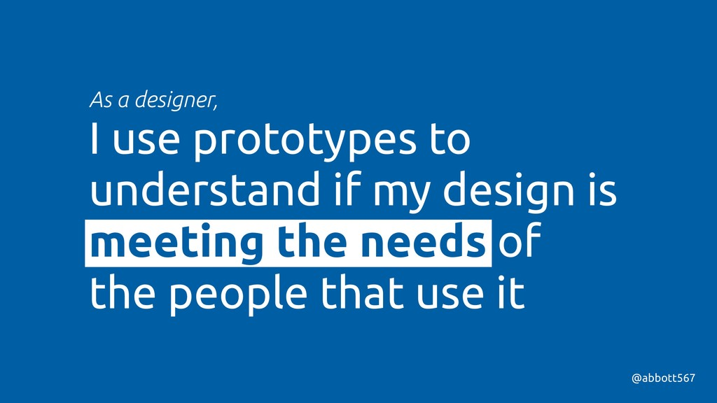 As a designer, I use prototypes to understand i...