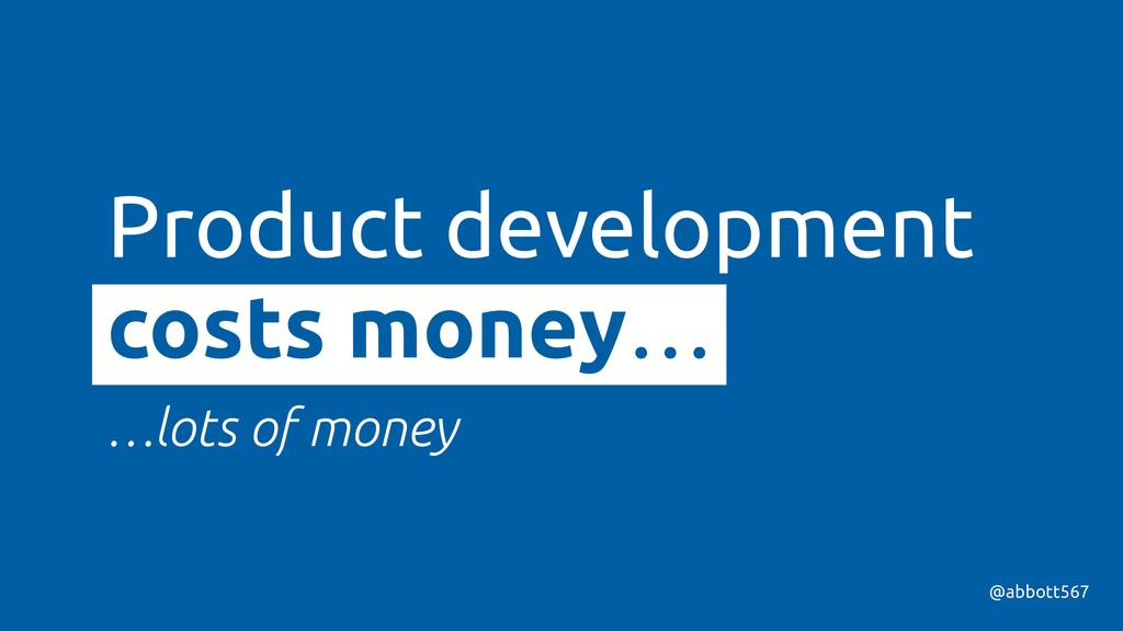 Product development costs money… …lots of money...