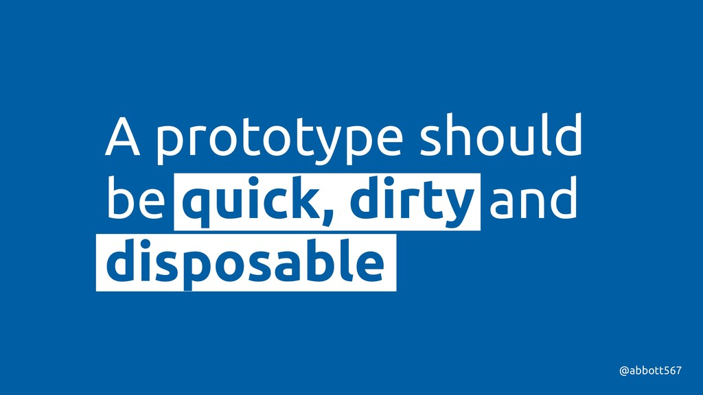 A prototype should be quick, dirty and disposab...