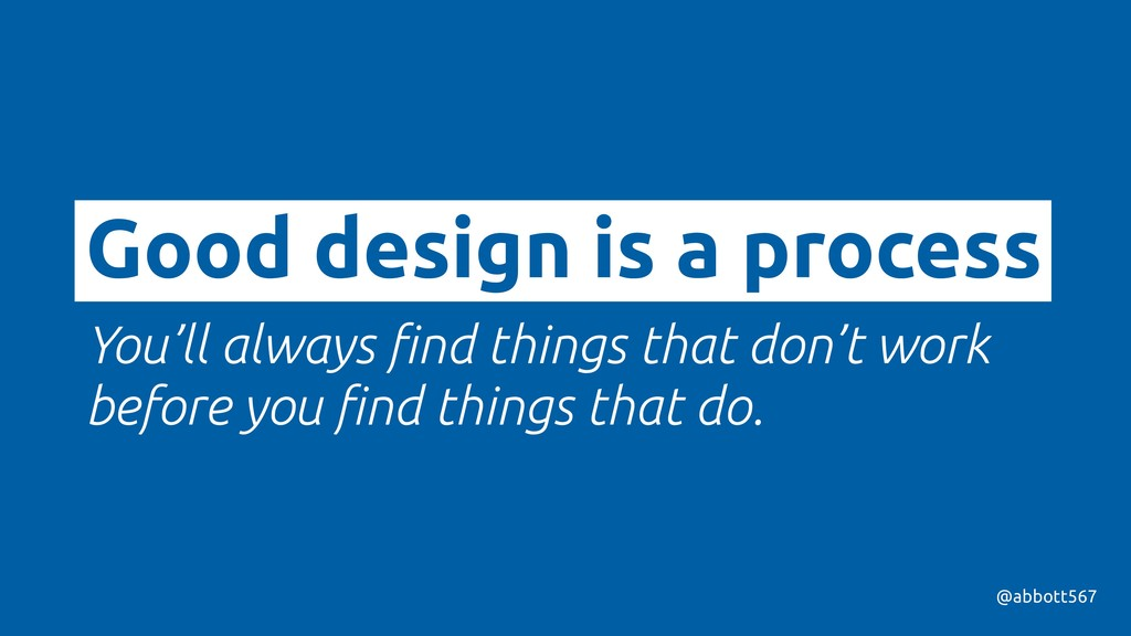 Good design is a process You'll always find thin...
