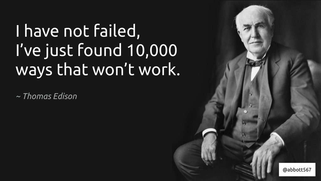 I have not failed, I've just found 10,000 ways ...