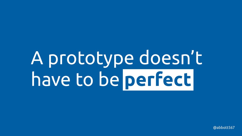 A prototype doesn't have to be perfect @abbott5...