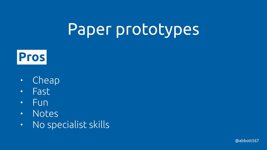 @abbott567 Paper prototypes Pros • Cheap • Fast...
