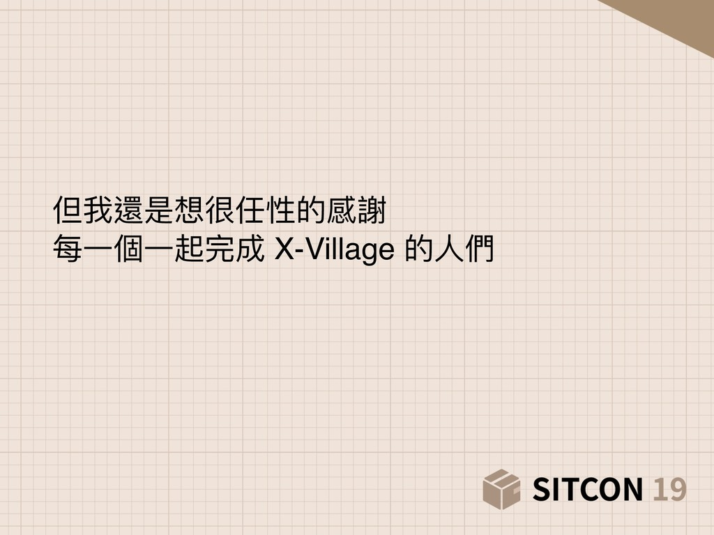 但我還是想很任性的感謝 每⼀一個⼀一起完成 X-Village 的⼈人們