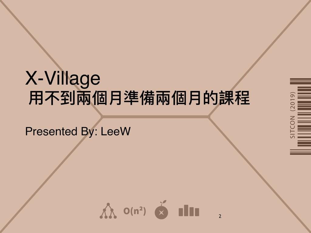 X-Village ⽤用不到兩兩個⽉月準備兩兩個⽉月的課程 Presented By: Lee...