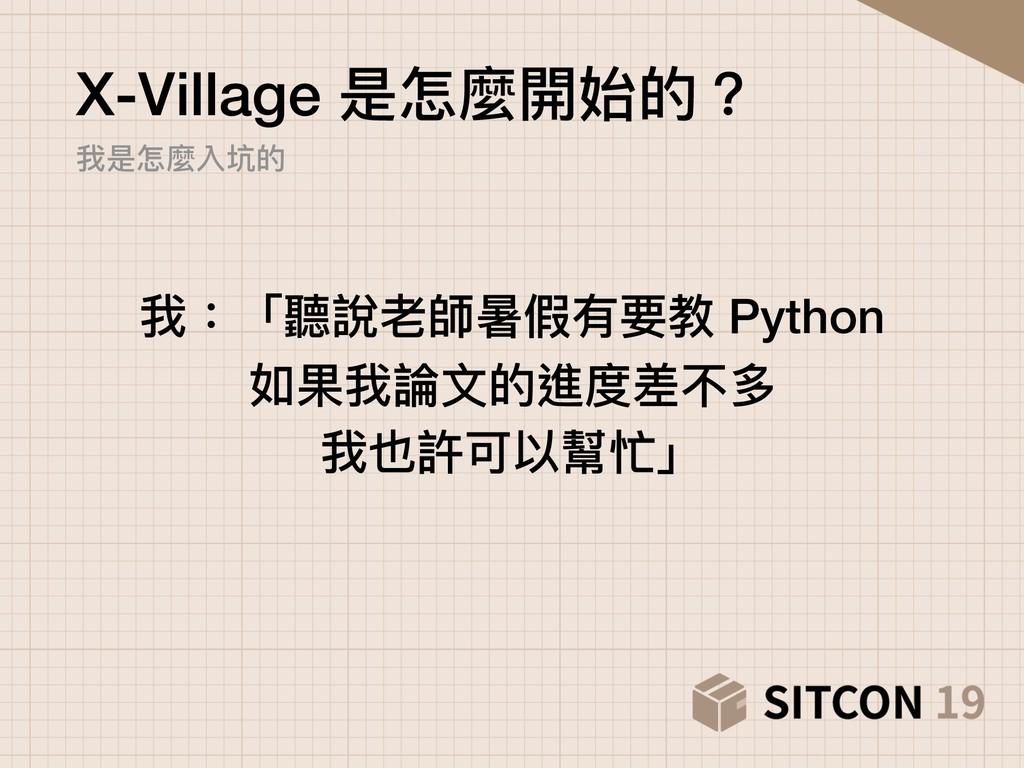 X-Village 是怎麼開始的? 我是怎麼入坑的 我:「聽說老師暑假有要教 Python ...