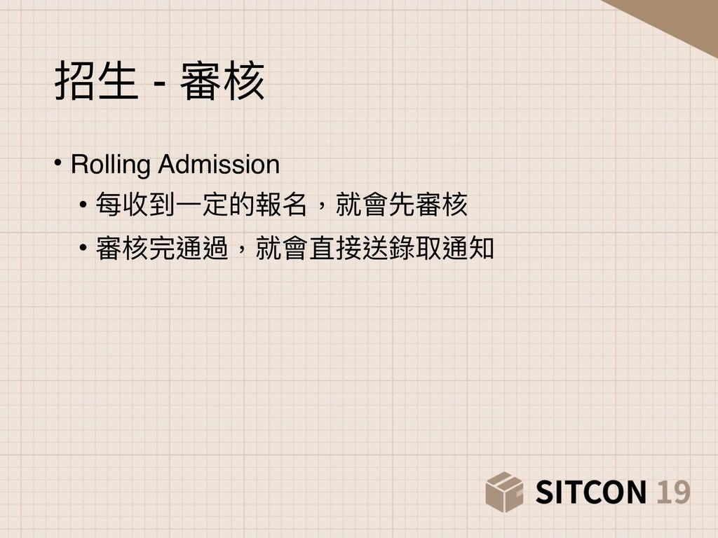 招⽣生 - 審核 • Rolling Admission • 每收到⼀一定的報名,就會先審核 ...