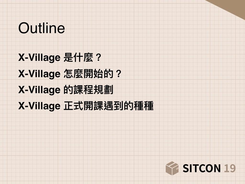 Outline X-Village 是什什麼? X-Village 怎麼開始的? X-Vill...