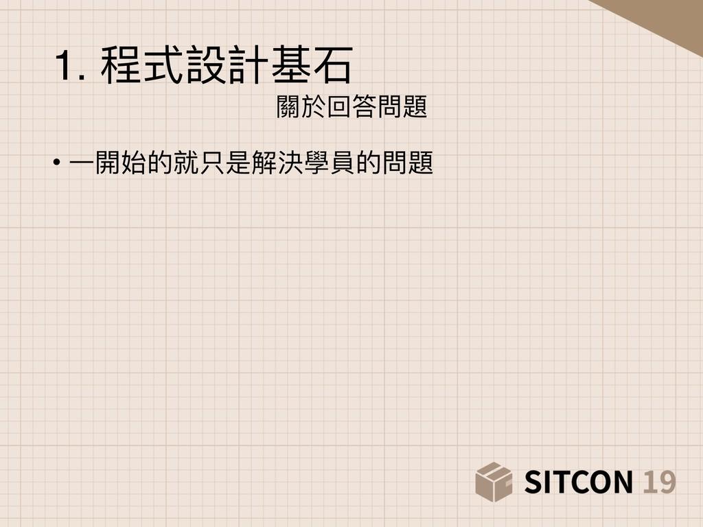 1. 程式設計基⽯石 關於回答問題 • ⼀一開始的就只是解決學員的問題