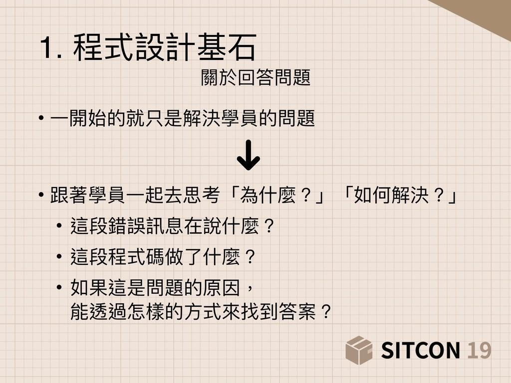 1. 程式設計基⽯石 關於回答問題 • ⼀一開始的就只是解決學員的問題 • 跟著學員⼀一起去思...