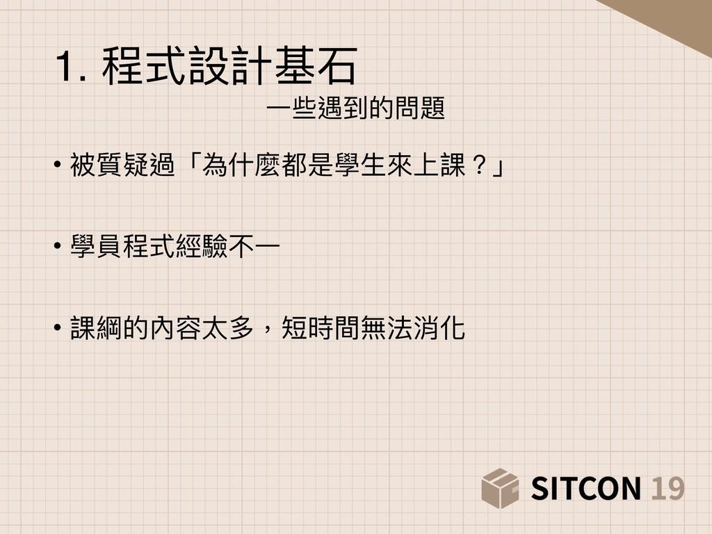 1. 程式設計基⽯石 ⼀一些遇到的問題 • 被質疑過「為什什麼都是學⽣生來來上課?」 • 學員...