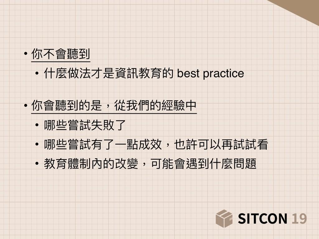 • 你不會聽到 • 什什麼做法才是資訊教育的 best practice • 你會聽到的是,...