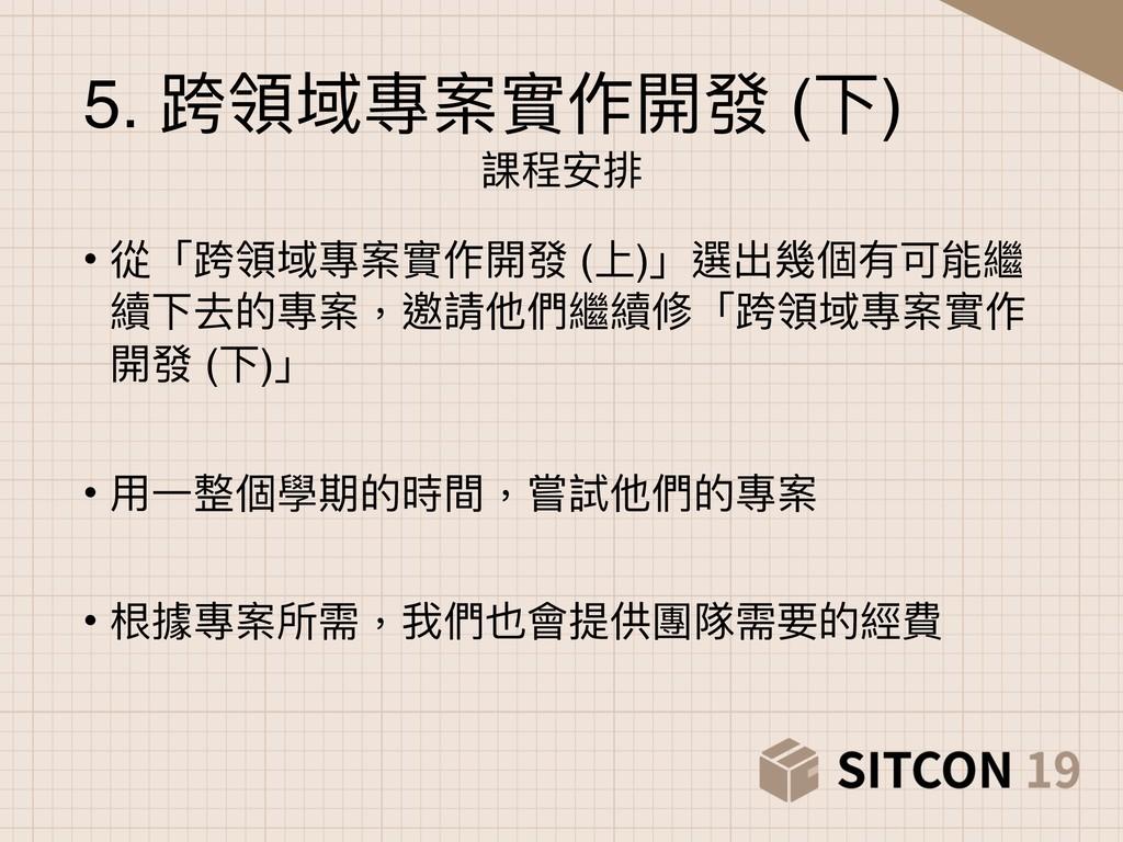 5. 跨領域專案實作開發 (下) 課程安排 • 從「跨領域專案實作開發 (上)」選出幾個有可能...