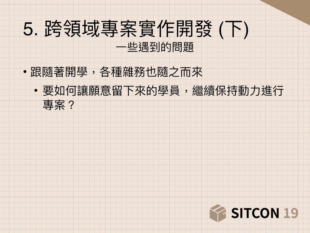 5. 跨領域專案實作開發 (下) ⼀一些遇到的問題 • 跟隨著開學,各種雜務也隨之⽽而來來 •...