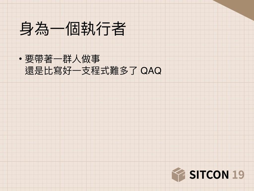 ⾝身為⼀一個執⾏行行者 • 要帶著⼀一群⼈人做事 還是比寫好⼀一⽀支程式難多了了 QAQ