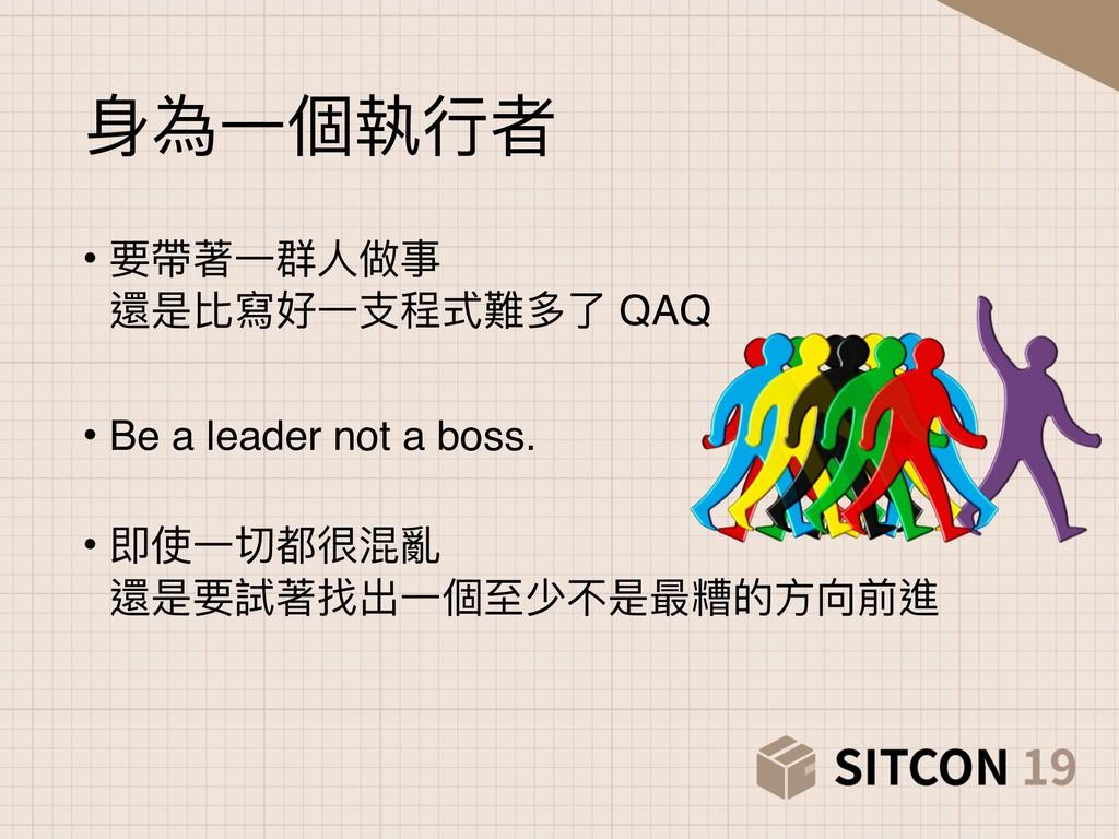 ⾝身為⼀一個執⾏行行者 • 要帶著⼀一群⼈人做事 還是比寫好⼀一⽀支程式難多了了 QAQ •...