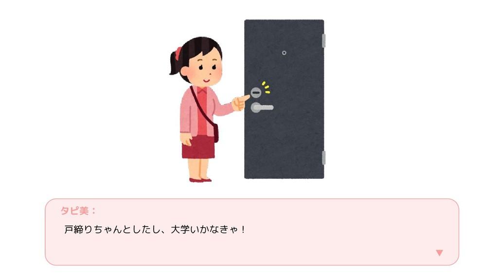 タピ美: 戸締りちゃんとしたし、大学いかなきゃ! ▼