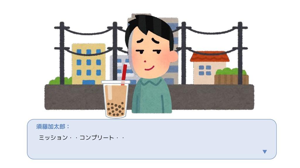須藤加太郎: ミッション・・コンプリート・・ ▼