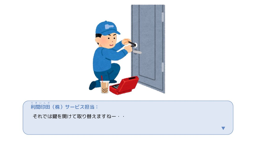 利間印田(株)サービス担当: それでは鍵を開けて取り替えますねー・・ ▼ り ま い ん だ