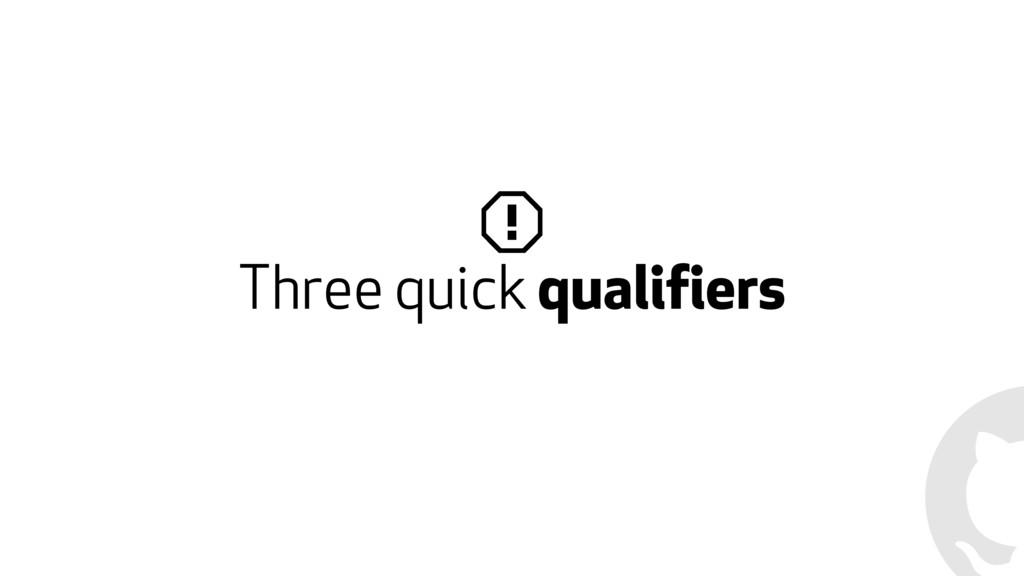 Three quick qualifiers
