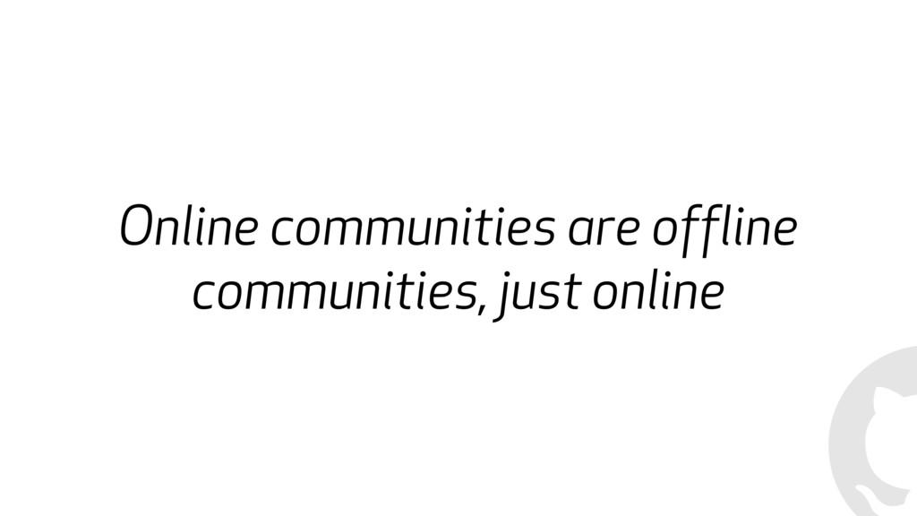 Online communities are offline communities, jus...