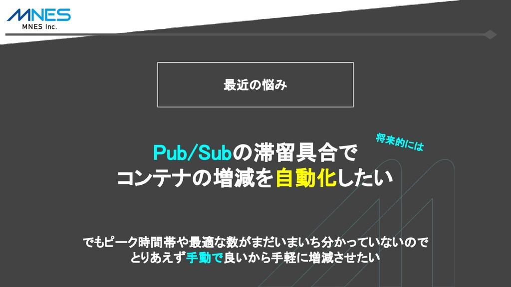 最近の悩み Pub/Subの滞留具合で コンテナの増減を自動化したい でもピーク時間帯や最適な...