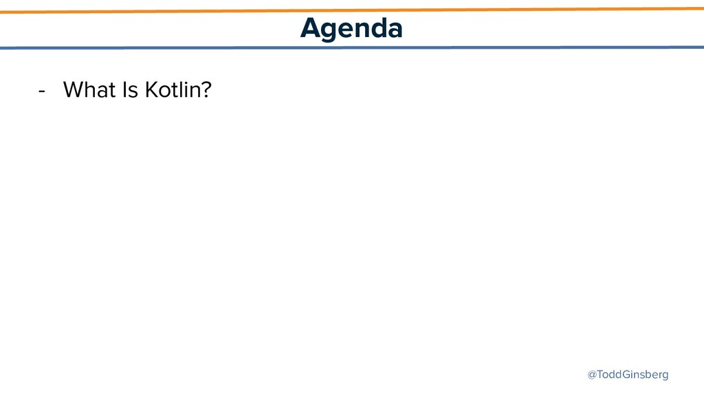 @ToddGinsberg Agenda - What Is Kotlin?