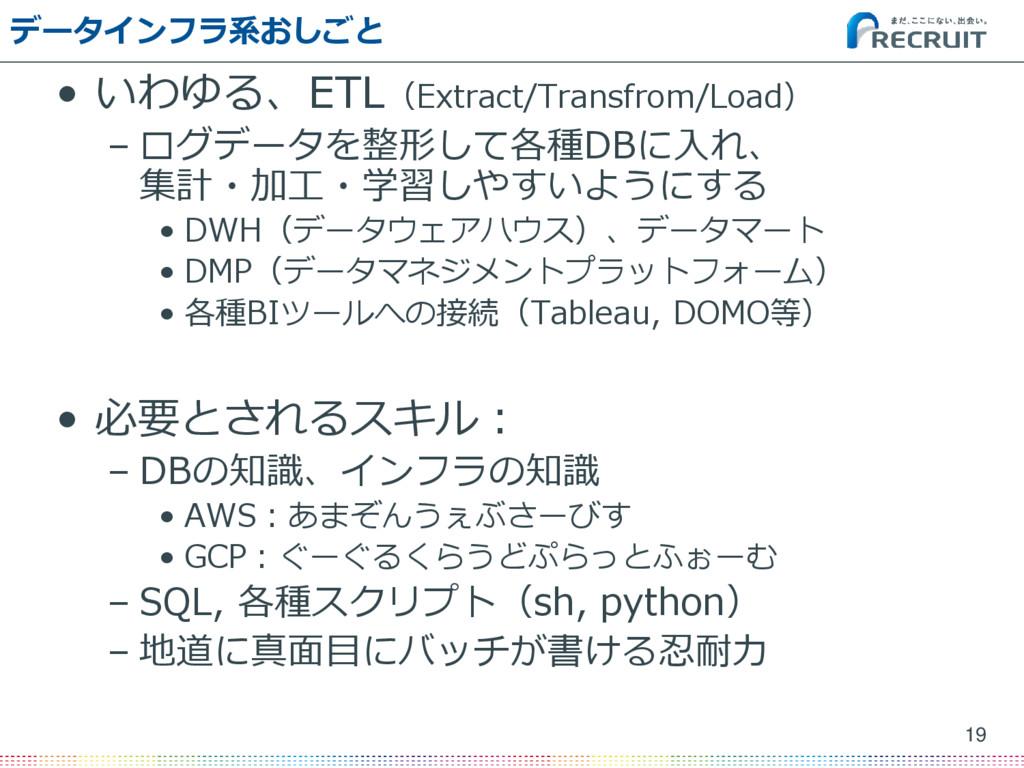 データインフラ系おしごと • いわゆる、ETL(Extract/Transfrom/Load)...