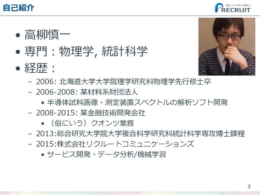 自己紹介 • 高柳慎一 • 専門:物理学, 統計科学 • 経歴: – 2006: 北海道大学大...