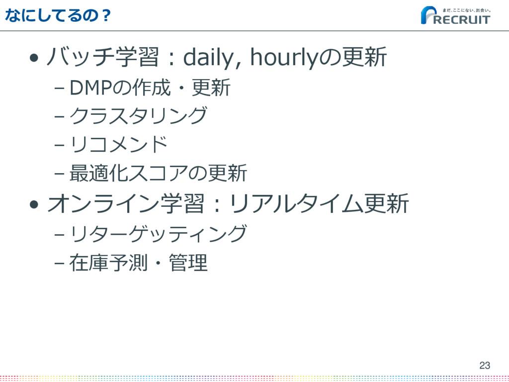なにしてるの? • バッチ学習:daily, hourlyの更新 – DMPの作成・更新 – ...