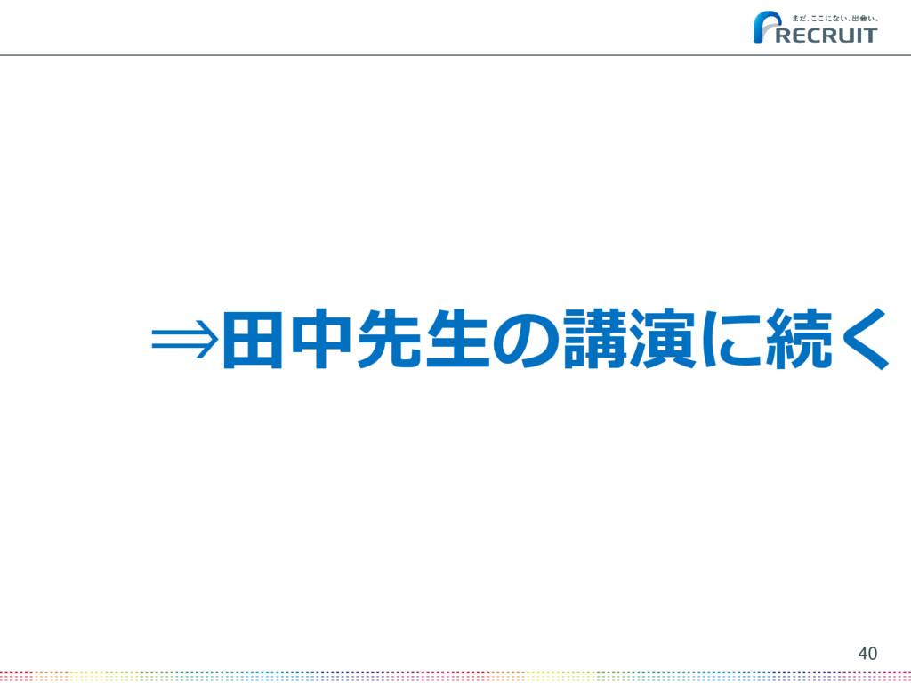 40 ⇒田中先生の講演に続く