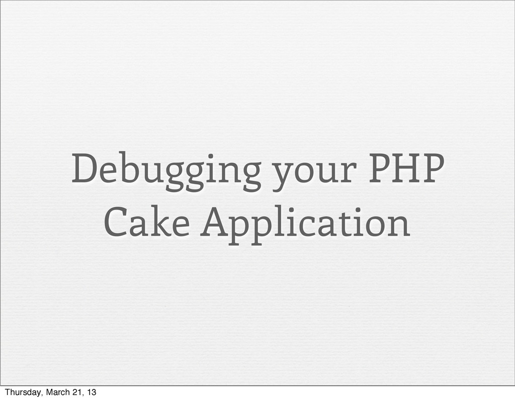 Debugging your PHP Cake Application Thursday, M...