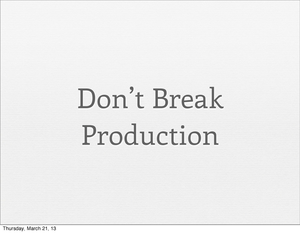 Don't Break Production Thursday, March 21, 13
