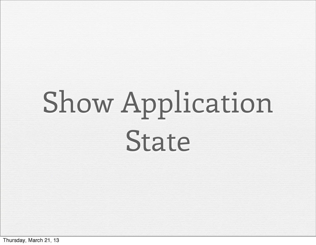 Show Application State Thursday, March 21, 13