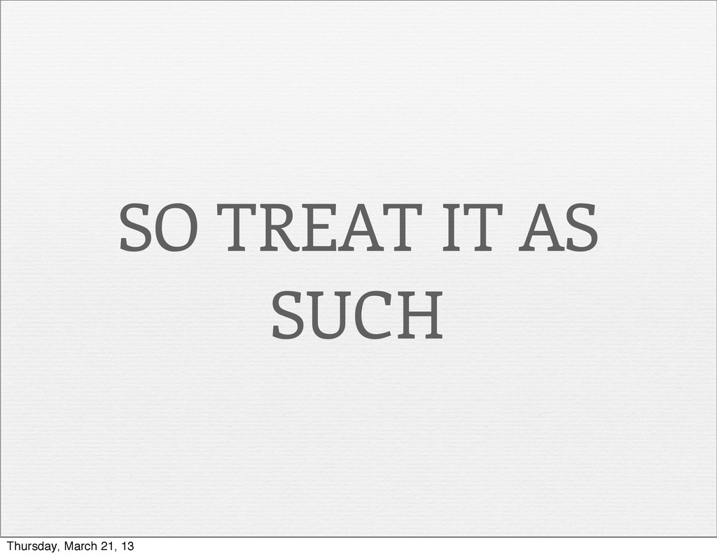 SO TREAT IT AS SUCH Thursday, March 21, 13