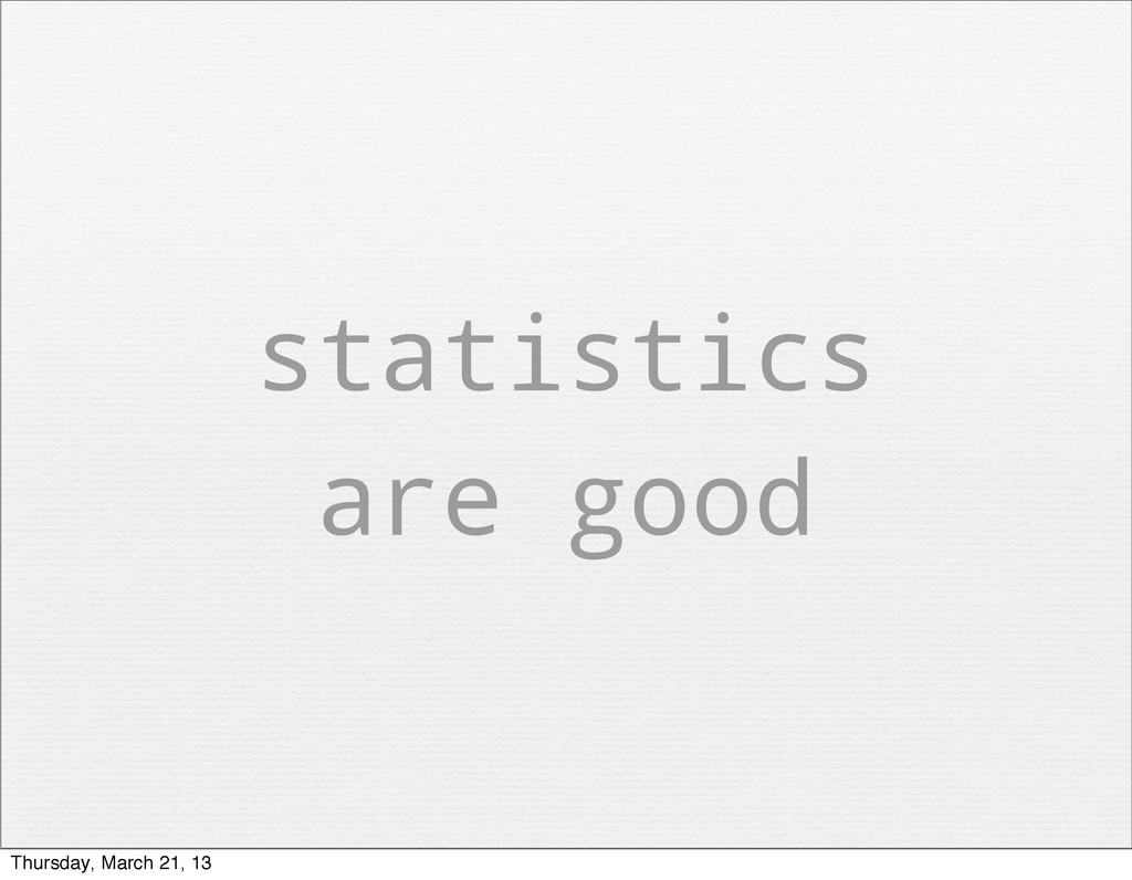 statistics are good Thursday, March 21, 13