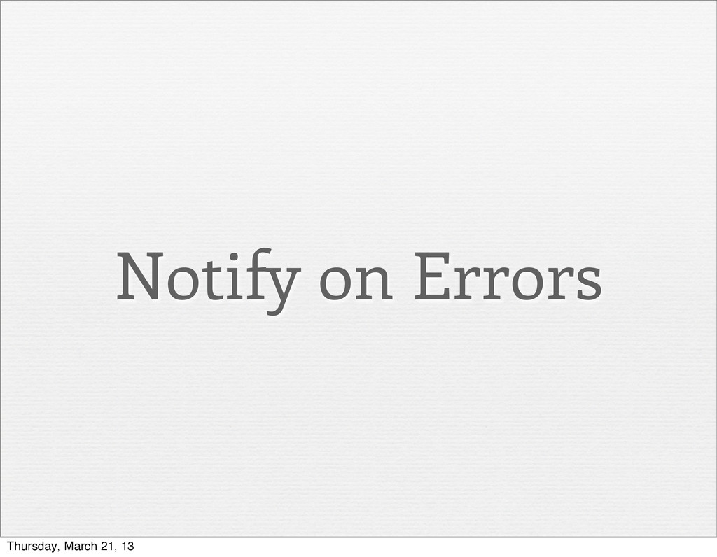 Notify on Errors Thursday, March 21, 13