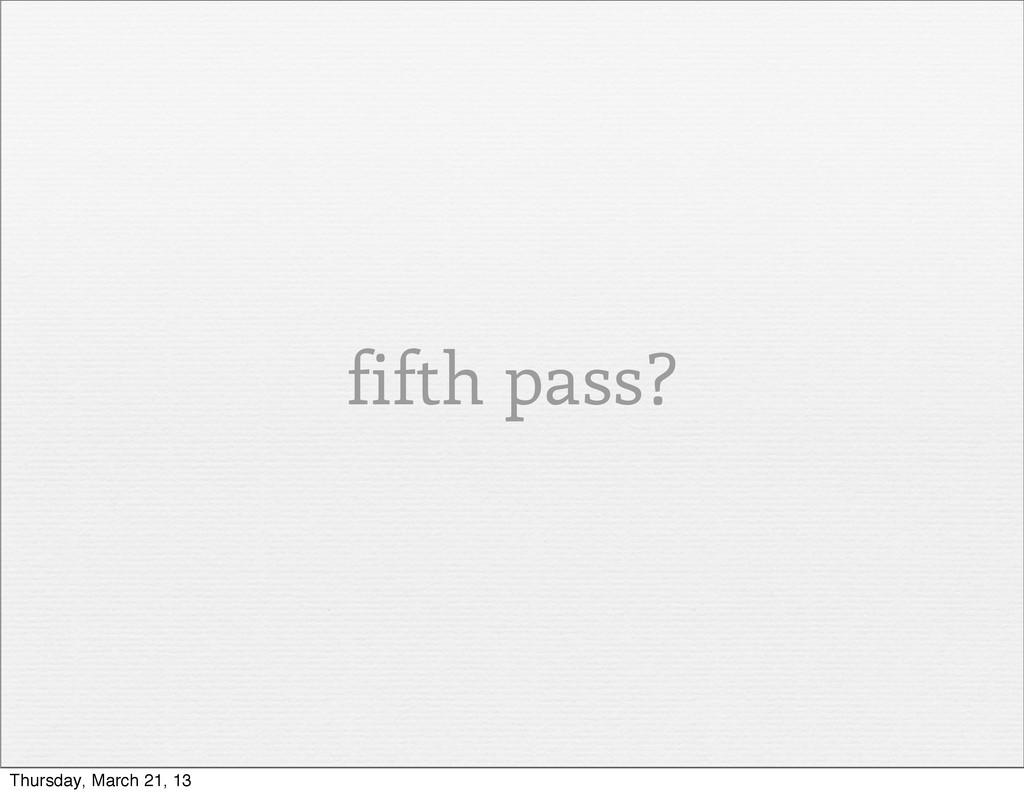 fifth pass? Thursday, March 21, 13