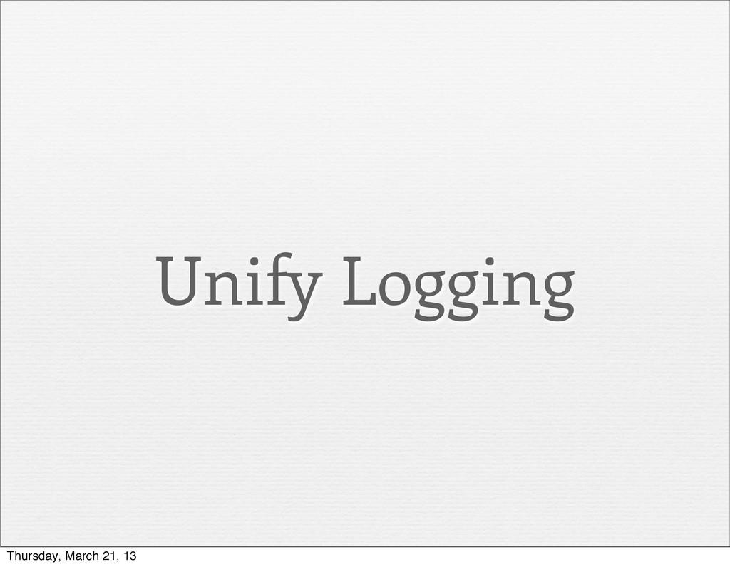 Unify Logging Thursday, March 21, 13