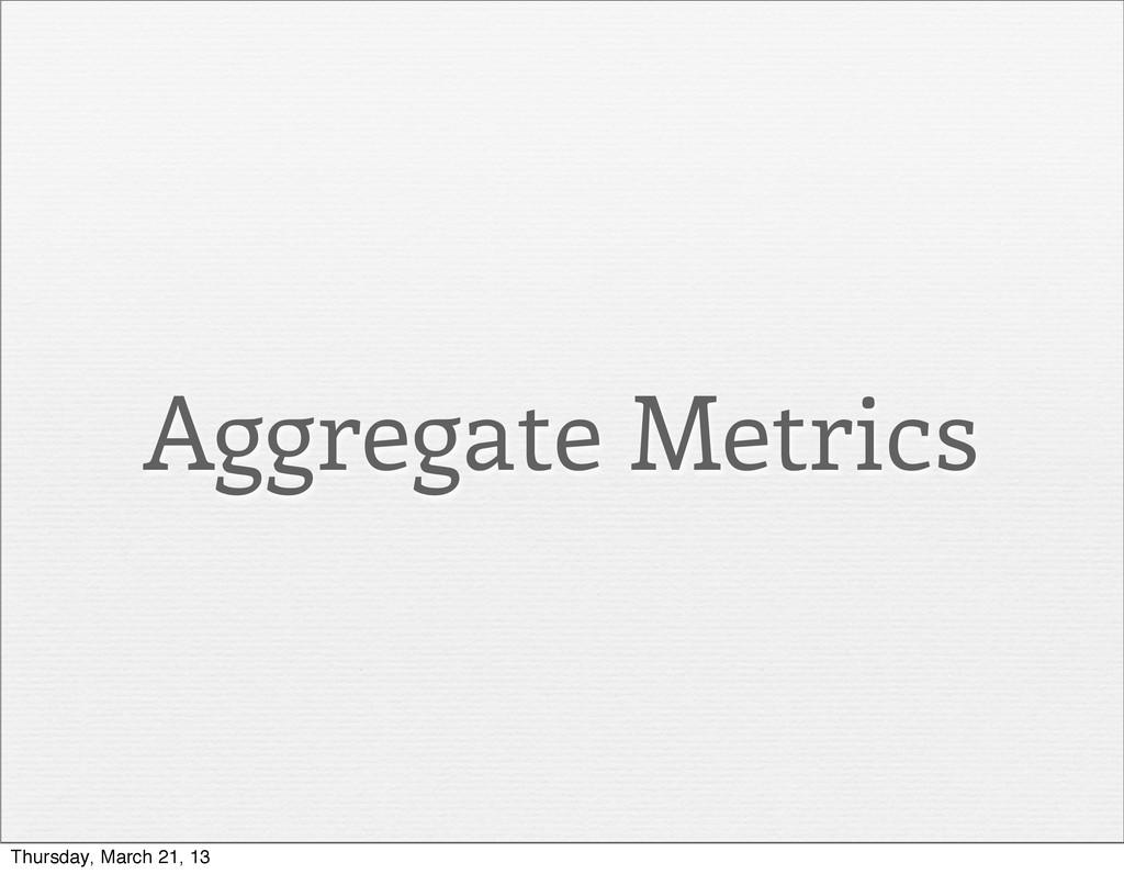 Aggregate Metrics Thursday, March 21, 13