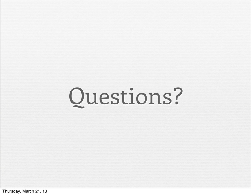 Questions? Thursday, March 21, 13
